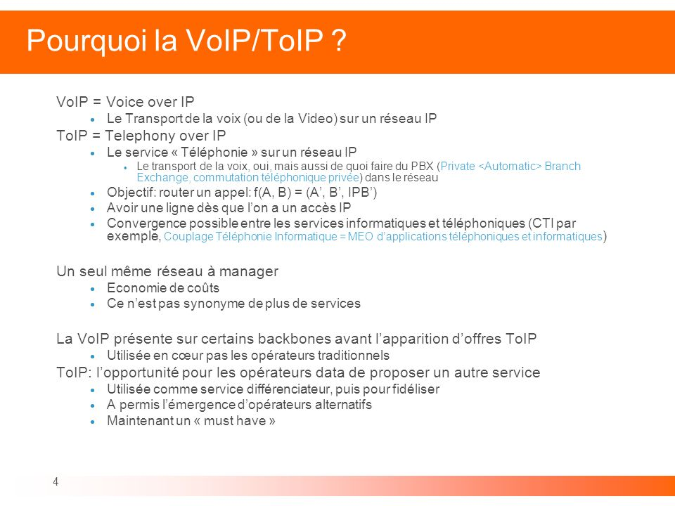 4 Pourquoi la VoIP/ToIP ? VoIP = Voice over IP Le Transport de la voix (ou de la Video) sur un réseau IP ToIP = Telephony over IP Le service « Télépho