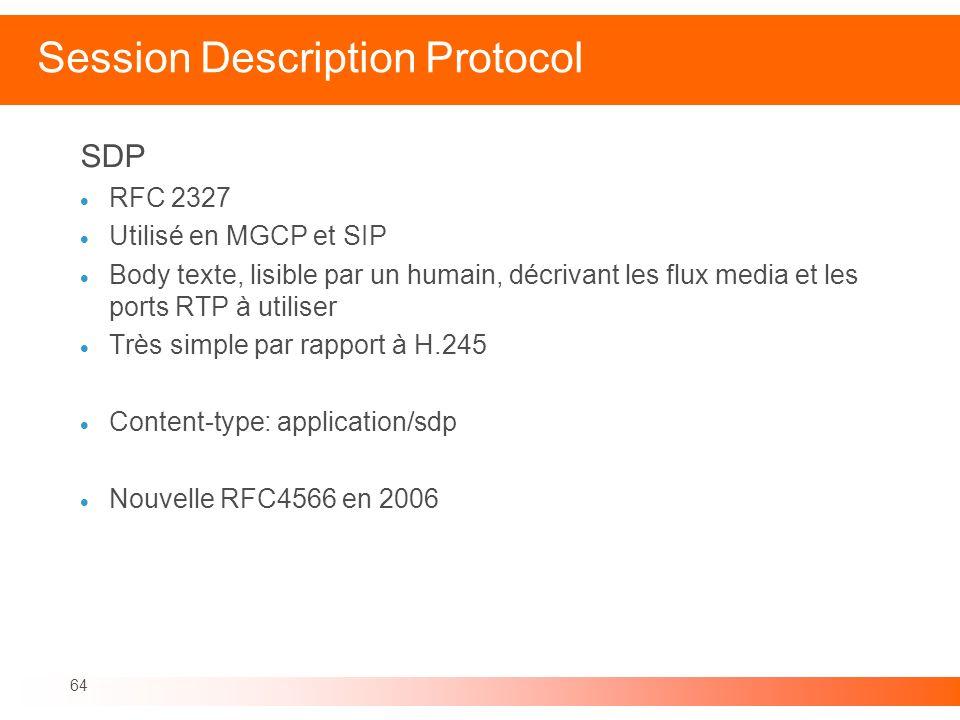 64 Session Description Protocol SDP RFC 2327 Utilisé en MGCP et SIP Body texte, lisible par un humain, décrivant les flux media et les ports RTP à uti