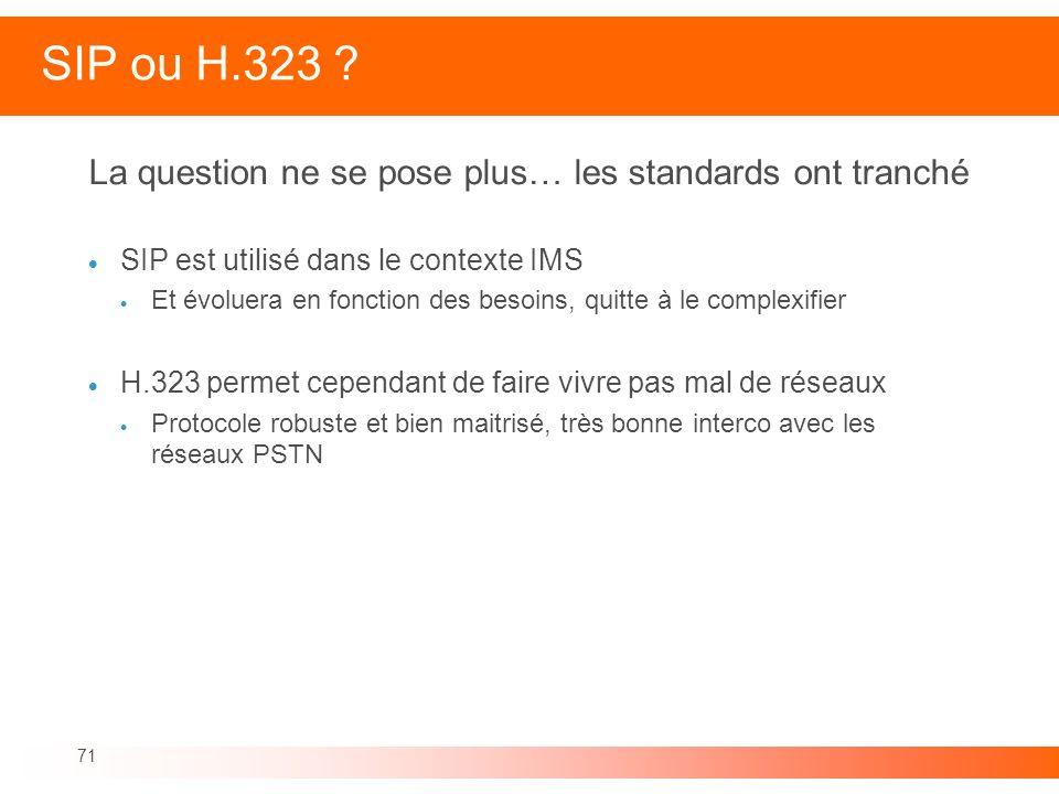71 SIP ou H.323 ? La question ne se pose plus… les standards ont tranché SIP est utilisé dans le contexte IMS Et évoluera en fonction des besoins, qui