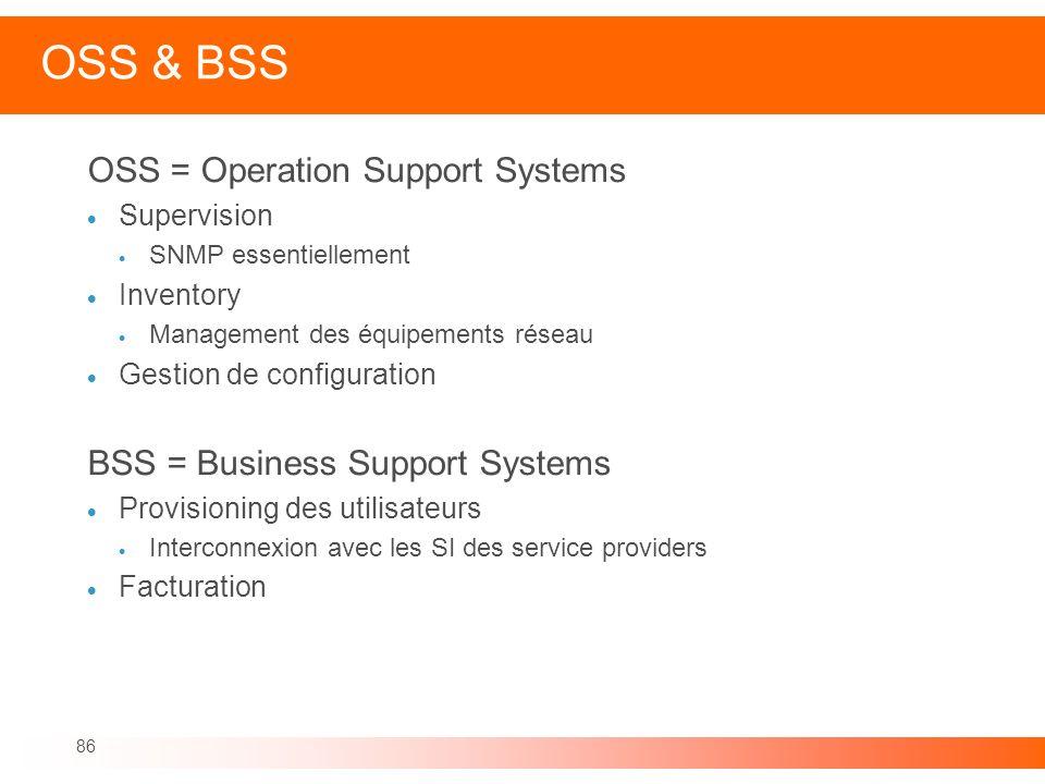 86 OSS & BSS OSS = Operation Support Systems Supervision SNMP essentiellement Inventory Management des équipements réseau Gestion de configuration BSS