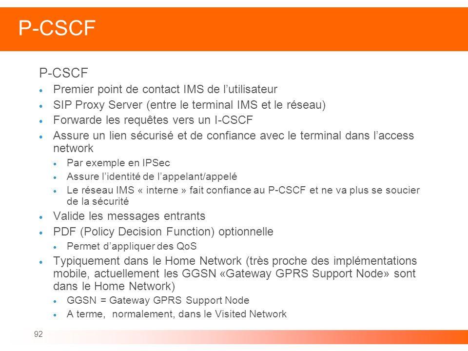 92 P-CSCF Premier point de contact IMS de lutilisateur SIP Proxy Server (entre le terminal IMS et le réseau) Forwarde les requêtes vers un I-CSCF Assu