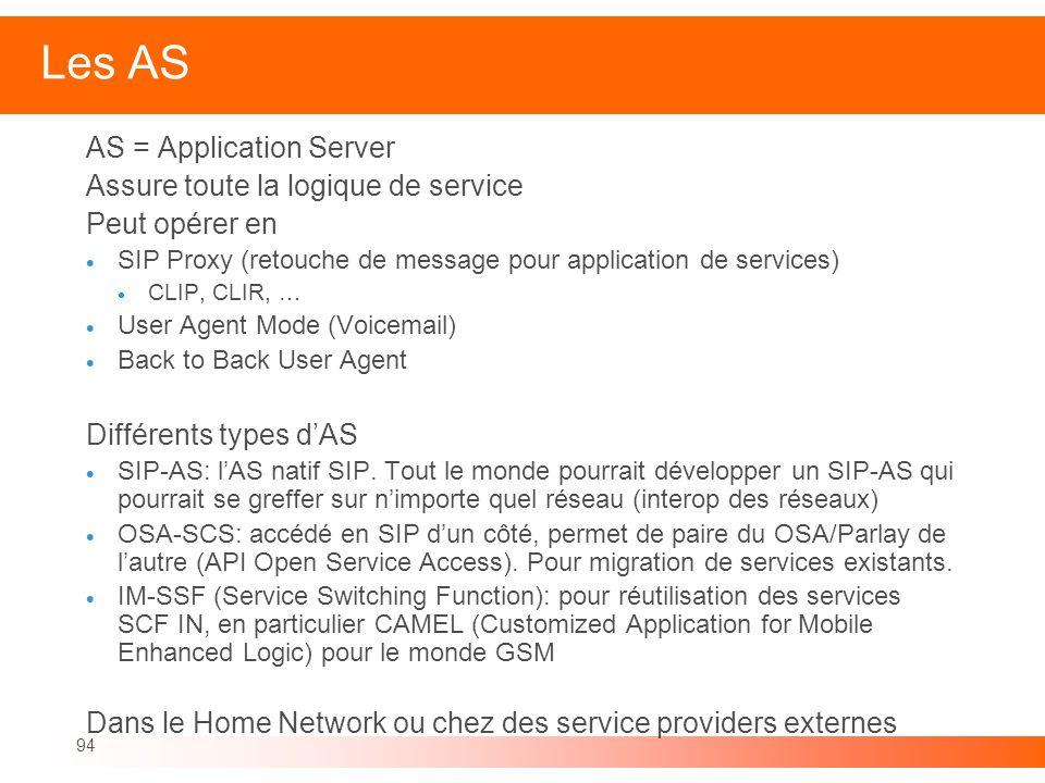 94 Les AS AS = Application Server Assure toute la logique de service Peut opérer en SIP Proxy (retouche de message pour application de services) CLIP,