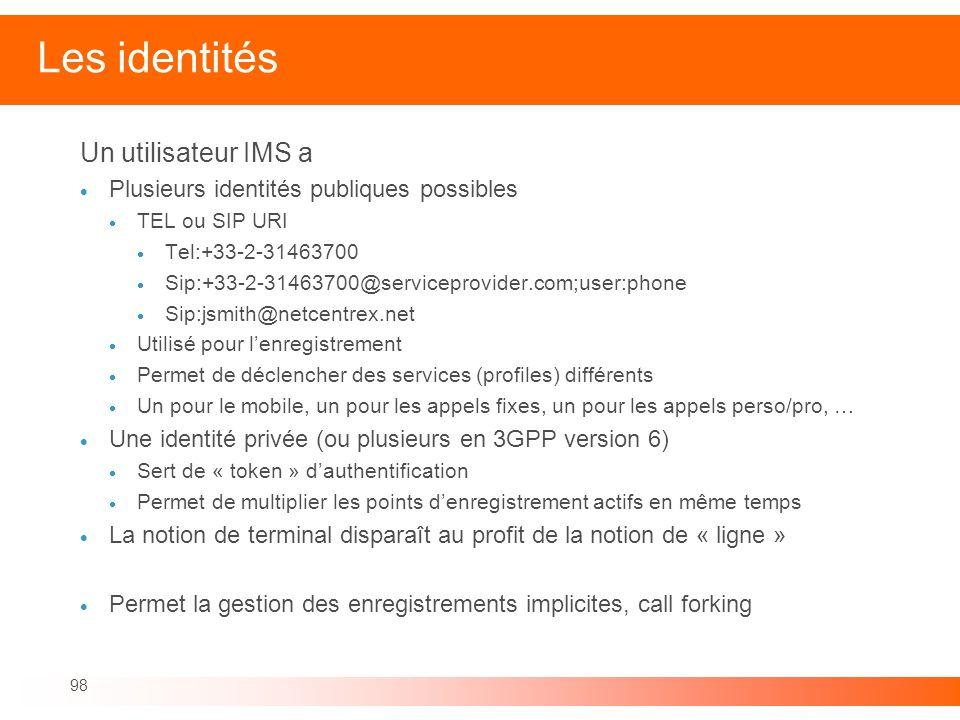 98 Les identités Un utilisateur IMS a Plusieurs identités publiques possibles TEL ou SIP URI Tel:+33-2-31463700 Sip:+33-2-31463700@serviceprovider.com