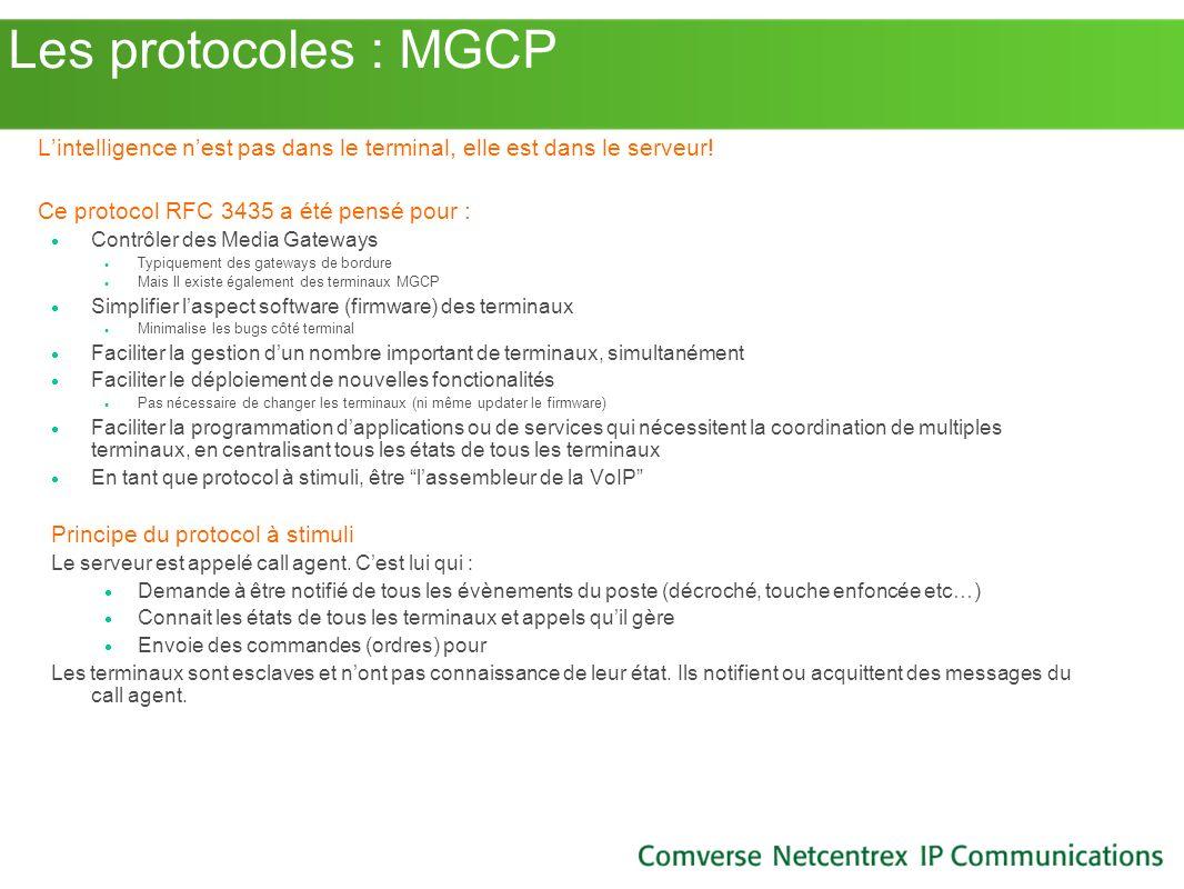 Les protocoles : MGCP Lintelligence nest pas dans le terminal, elle est dans le serveur! Ce protocol RFC 3435 a été pensé pour : Contrôler des Media G