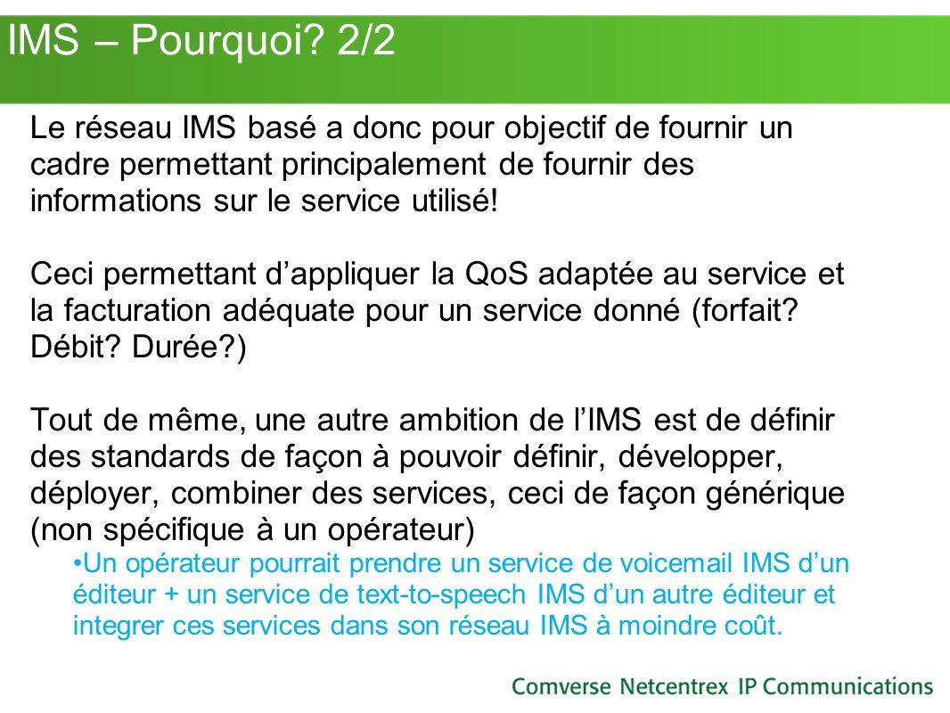 IMS – Pourquoi? 2/2 Le réseau IMS basé a donc pour objectif de fournir un cadre permettant principalement de fournir des informations sur le service u