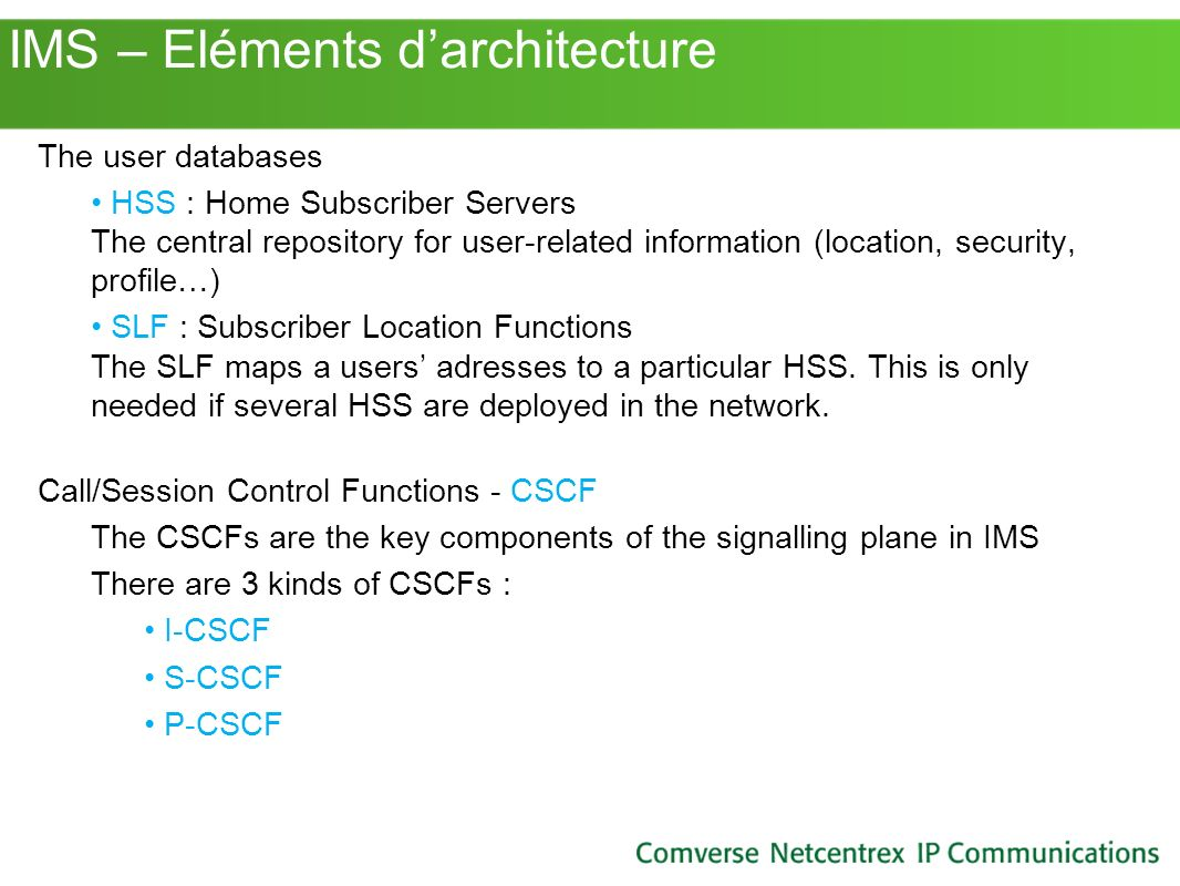 IMS – Eléments darchitecture The user databases HSS : Home Subscriber Servers The central repository for user-related information (location, security,