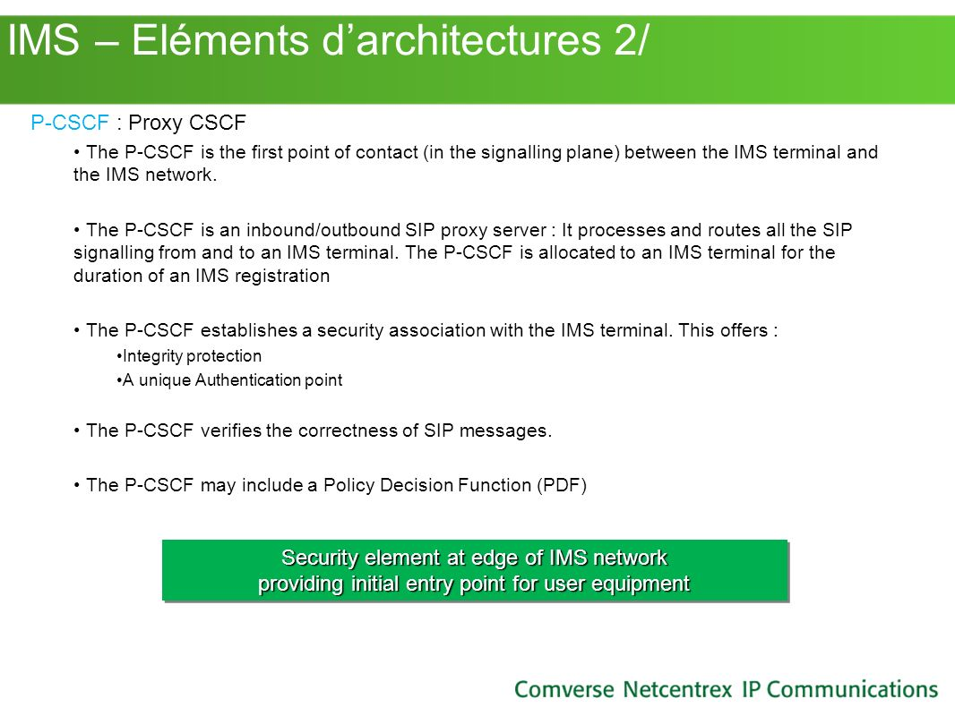 IMS – Eléments darchitectures 2/ P-CSCF : Proxy CSCF The P-CSCF is the first point of contact (in the signalling plane) between the IMS terminal and t