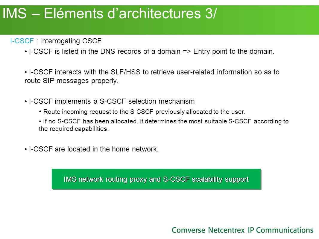 IMS – Eléments darchitectures 3/ I-CSCF : Interrogating CSCF I-CSCF is listed in the DNS records of a domain => Entry point to the domain. I-CSCF inte
