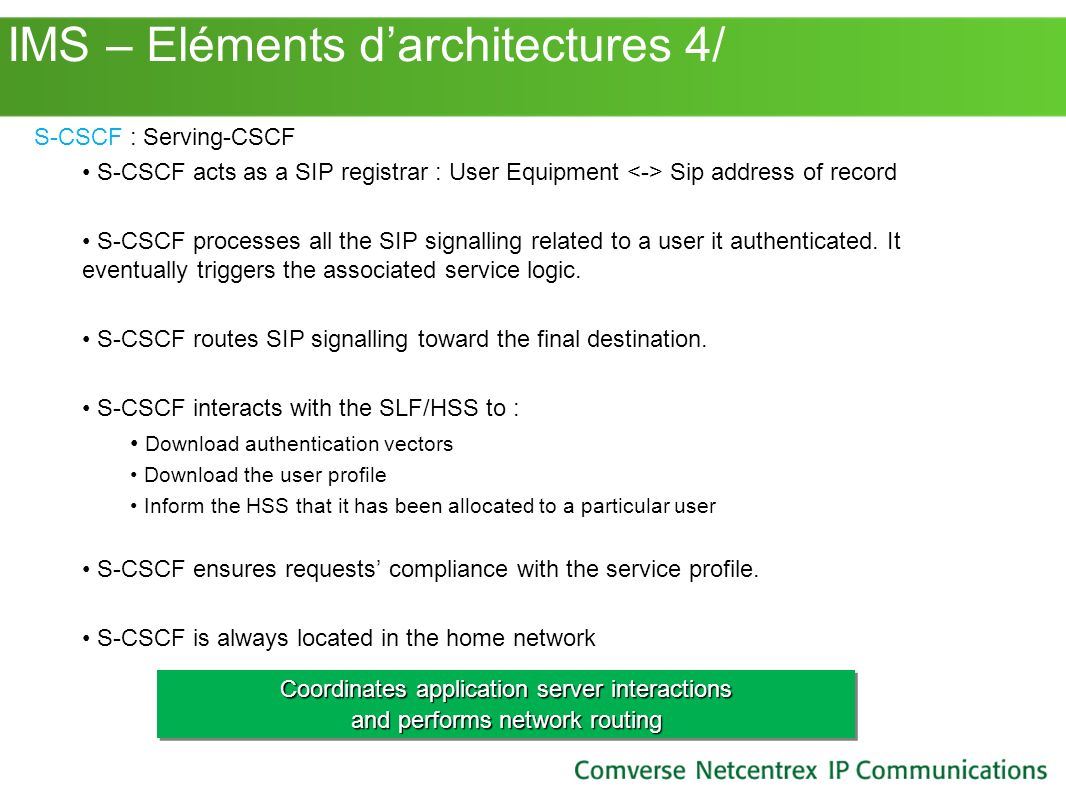 IMS – Eléments darchitectures 4/ S-CSCF : Serving-CSCF S-CSCF acts as a SIP registrar : User Equipment Sip address of record S-CSCF processes all the