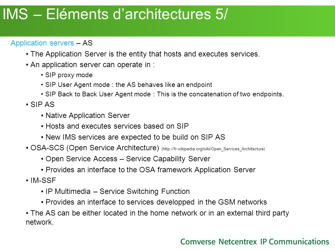 IMS – Eléments darchitectures 5/ Application servers – AS The Application Server is the entity that hosts and executes services. An application server