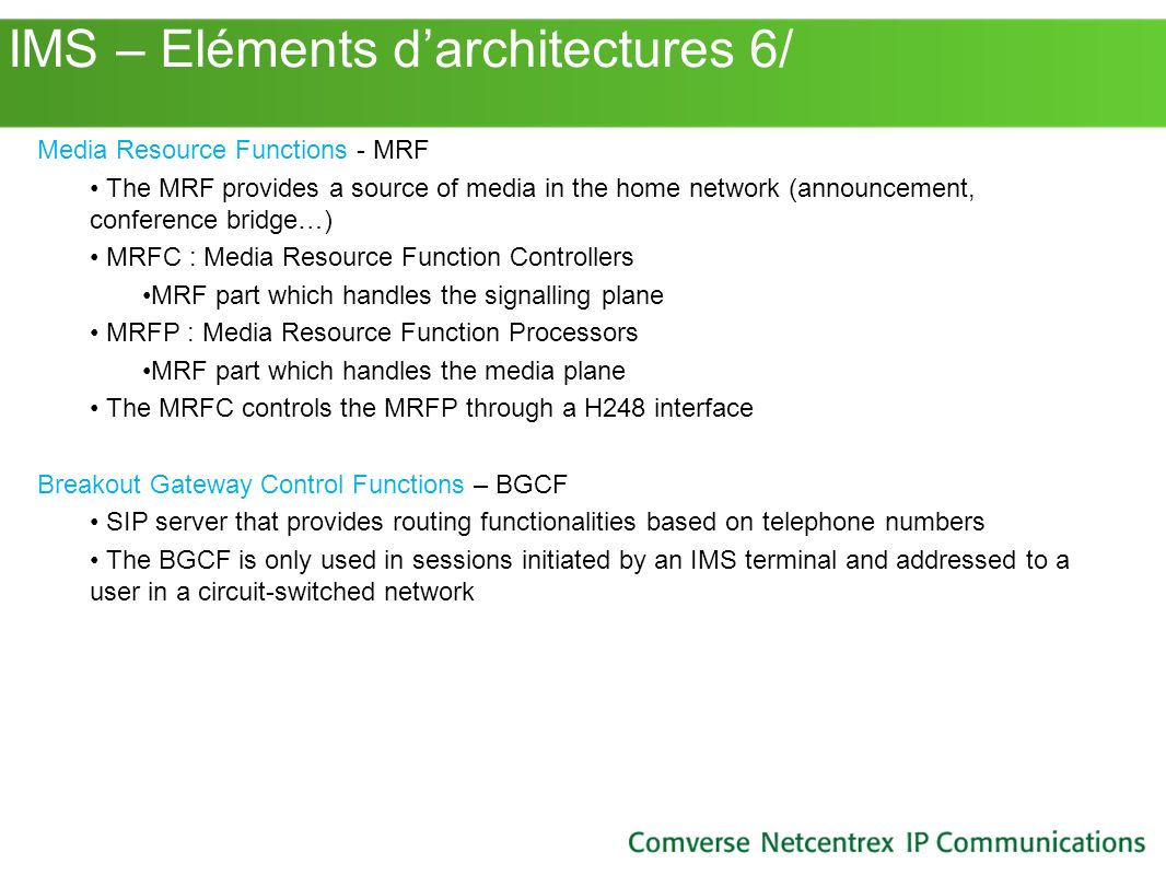 IMS – Eléments darchitectures 6/ Media Resource Functions - MRF The MRF provides a source of media in the home network (announcement, conference bridg