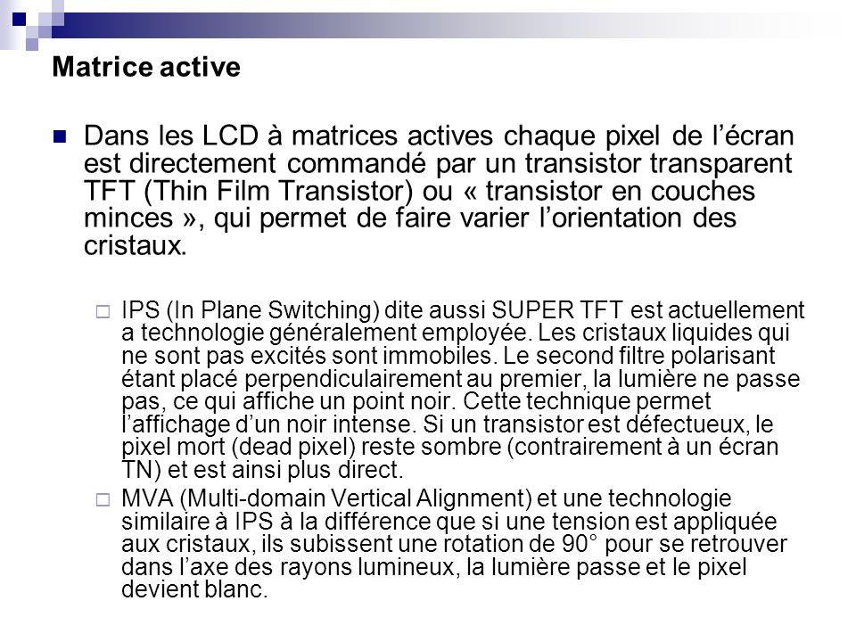 Matrice active Dans les LCD à matrices actives chaque pixel de lécran est directement commandé par un transistor transparent TFT (Thin Film Transistor