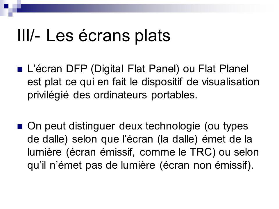 III/- Les écrans plats Lécran DFP (Digital Flat Panel) ou Flat Planel est plat ce qui en fait le dispositif de visualisation privilégié des ordinateur