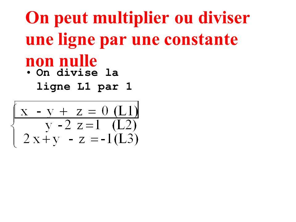 On peut multiplier ou diviser une ligne par une constante non nulle On divise la ligne L1 par 1