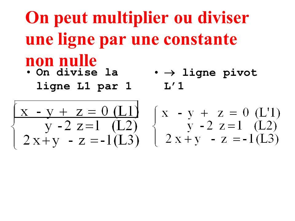 On peut multiplier ou diviser une ligne par une constante non nulle On divise la ligne L1 par 1 ligne pivot L1