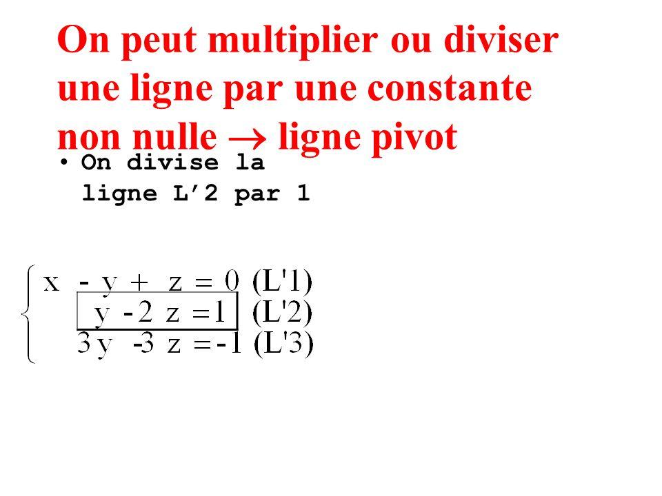 On peut multiplier ou diviser une ligne par une constante non nulle ligne pivot On divise la ligne L2 par 1