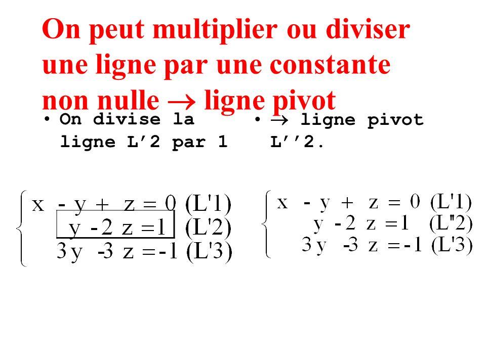 On peut multiplier ou diviser une ligne par une constante non nulle ligne pivot On divise la ligne L2 par 1 ligne pivot L2.