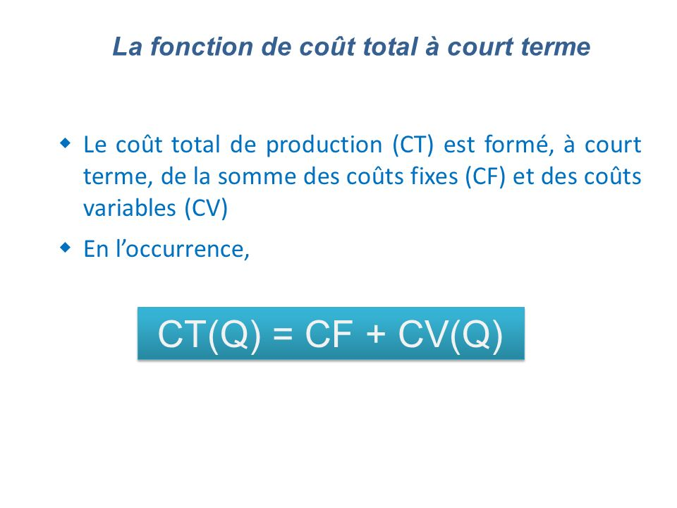 Le coût total de production (CT) est formé, à court terme, de la somme des coûts fixes (CF) et des coûts variables (CV) En loccurrence, La fonction de coût total à court terme CT(Q) = CF + CV(Q)