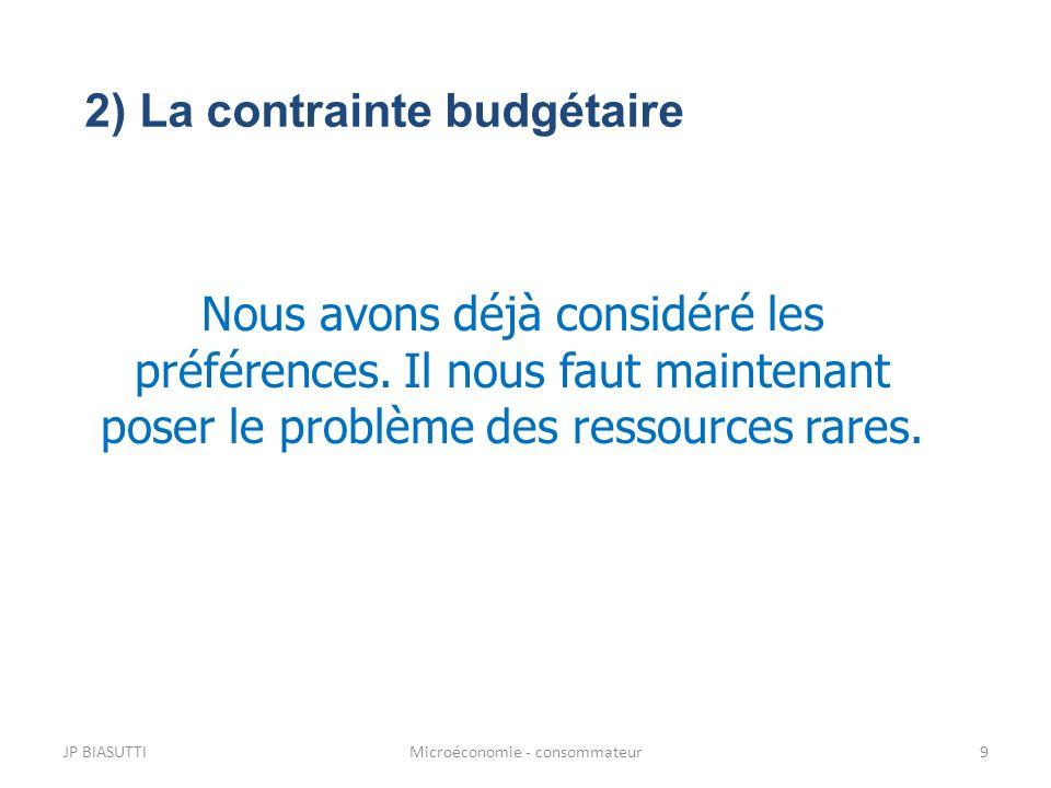 JP BIASUTTIMicroéconomie - consommateur9 Nous avons déjà considéré les préférences. Il nous faut maintenant poser le problème des ressources rares. 2)