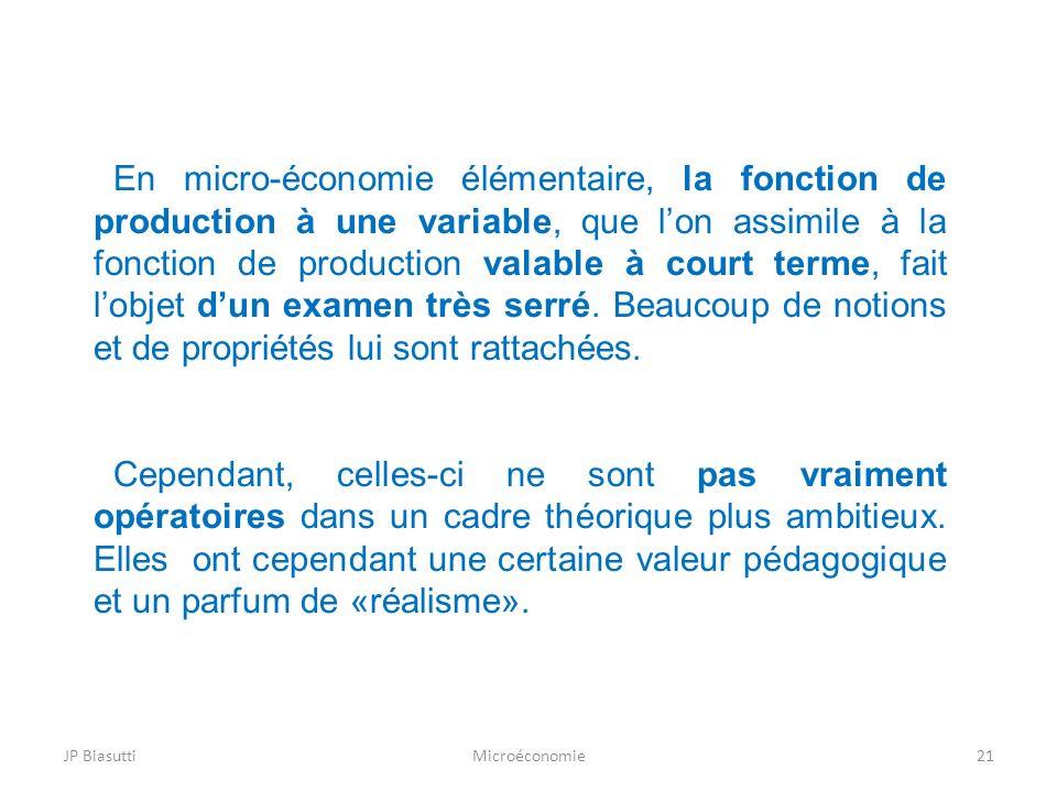 JP BiasuttiMicroéconomie21 En micro-économie élémentaire, la fonction de production à une variable, que lon assimile à la fonction de production valab