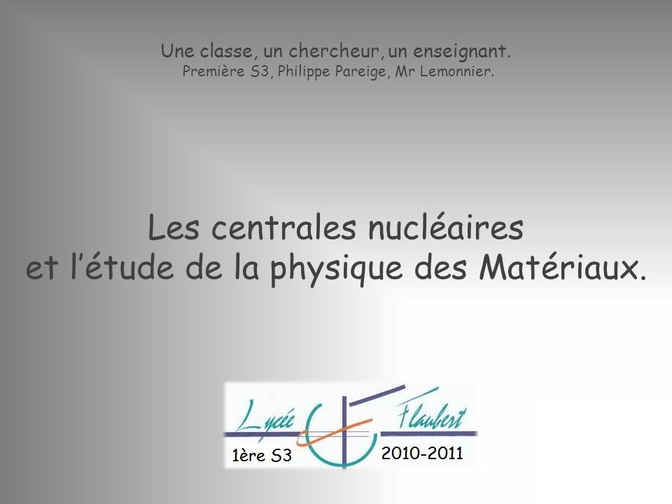 Une classe, un chercheur, un enseignant. Première S3, Philippe Pareige, Mr Lemonnier. Les centrales nucléaires et létude de la physique des Matériaux.