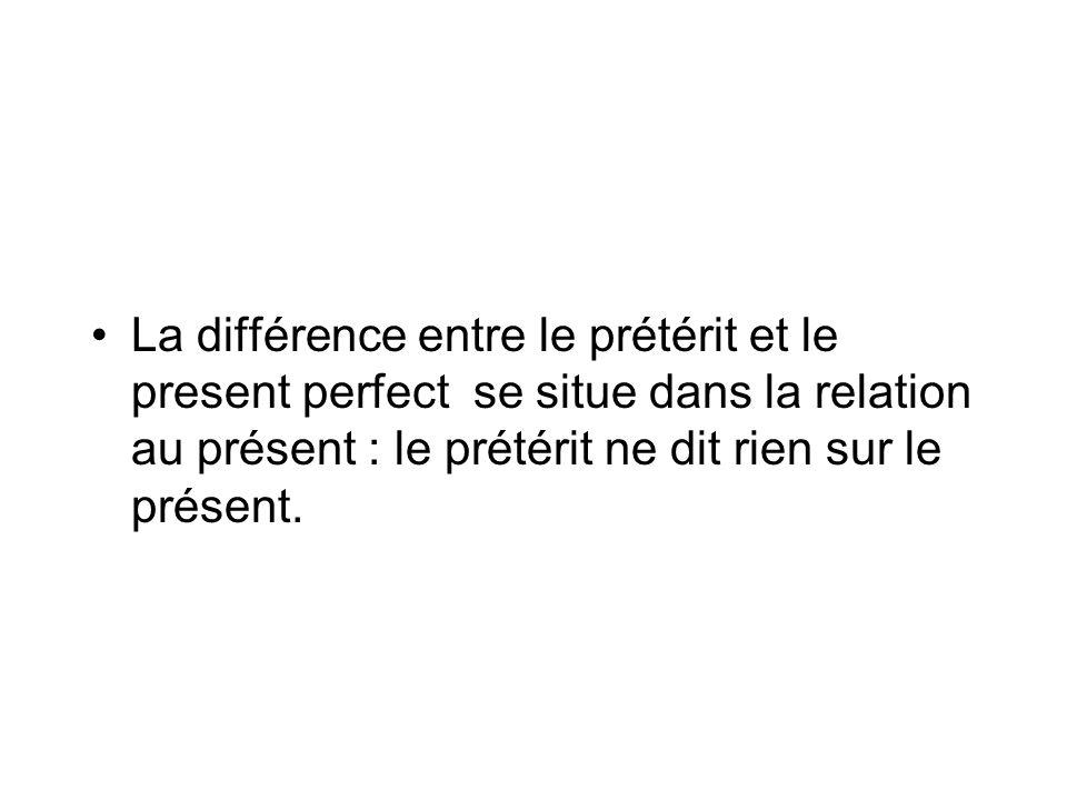 La différence entre le prétérit et le present perfect se situe dans la relation au présent : le prétérit ne dit rien sur le présent.