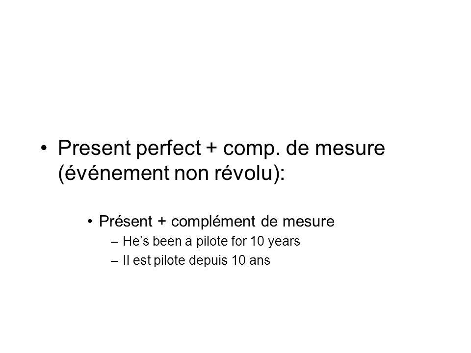 Present perfect + comp. de mesure (événement non révolu): Présent + complément de mesure –Hes been a pilote for 10 years –Il est pilote depuis 10 ans