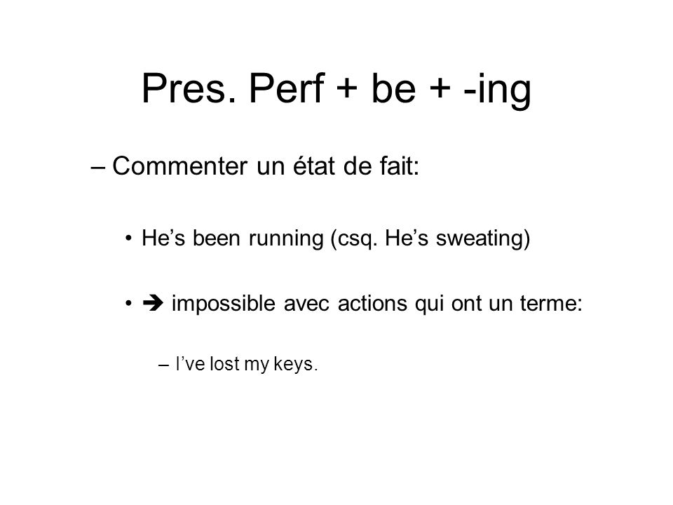 Pres. Perf + be + -ing –Commenter un état de fait: Hes been running (csq. Hes sweating) impossible avec actions qui ont un terme: –Ive lost my keys.