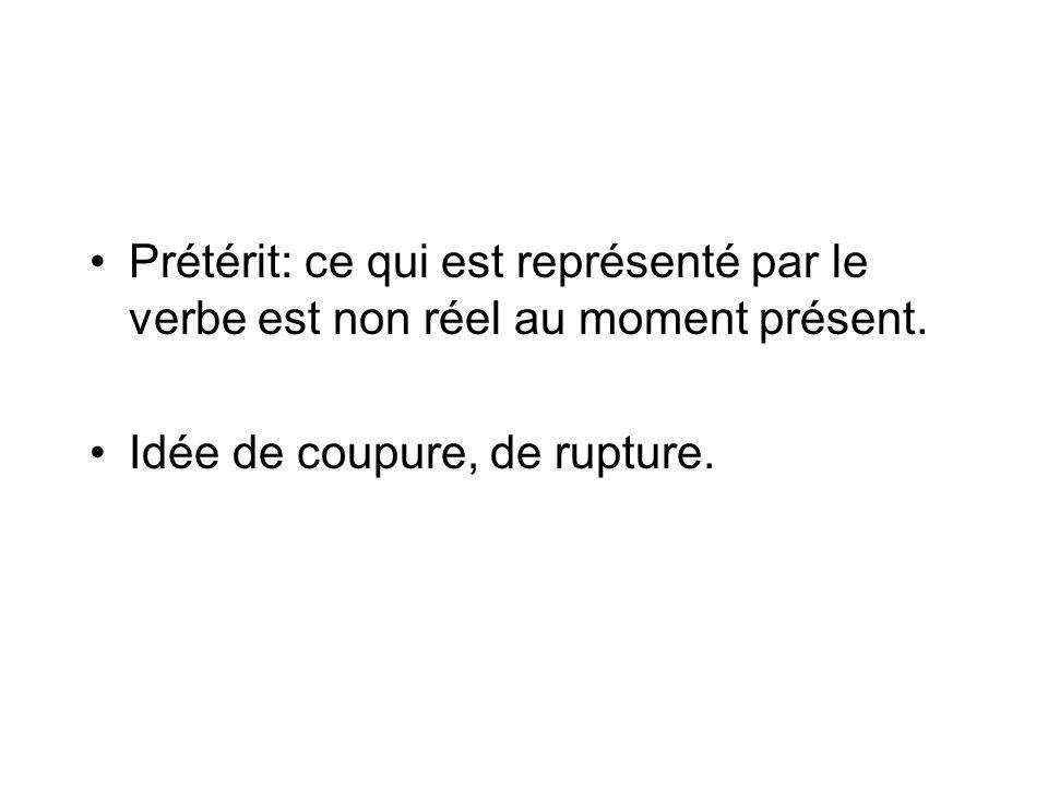 Prétérit: ce qui est représenté par le verbe est non réel au moment présent. Idée de coupure, de rupture.