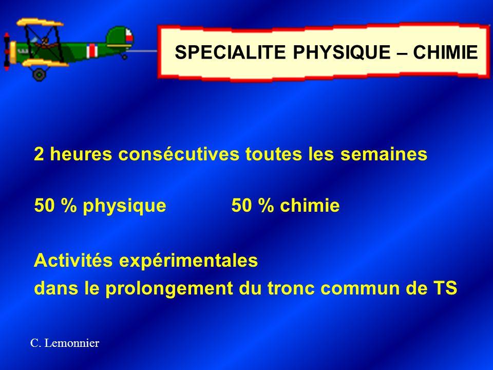 2 heures consécutives toutes les semaines 50 % physique50 % chimie Activités expérimentales dans le prolongement du tronc commun de TS SPECIALITE PHYSIQUE – CHIMIE C.