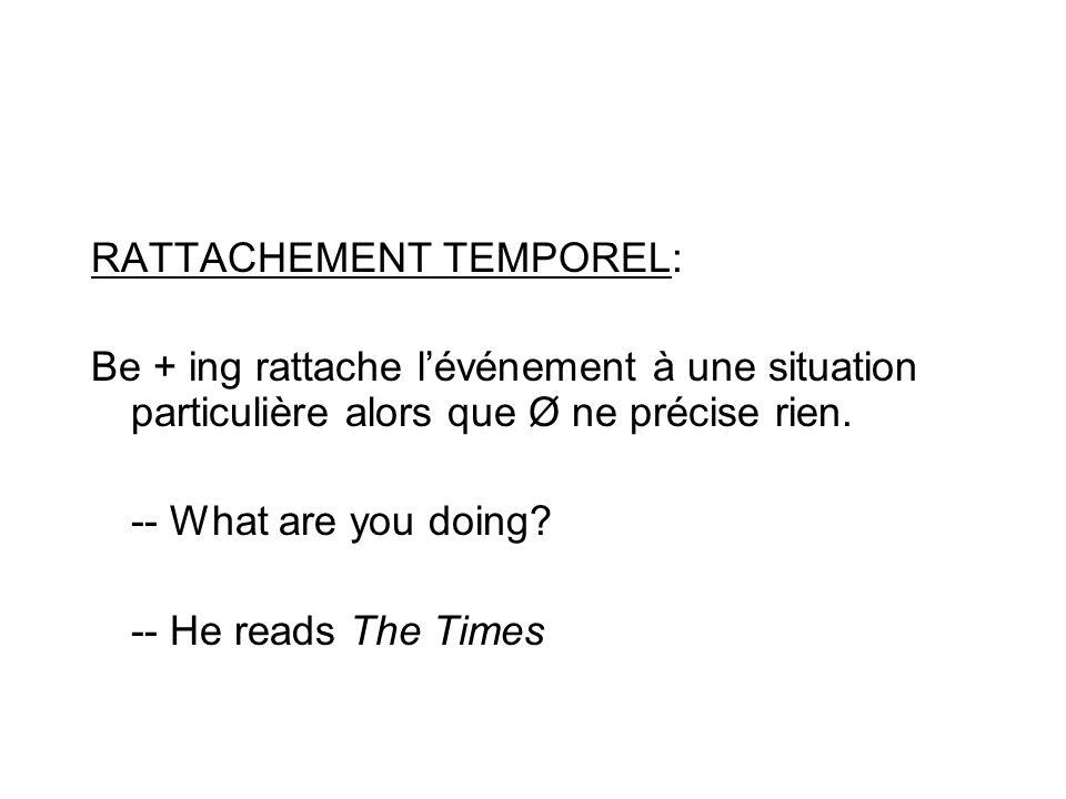 RATTACHEMENT TEMPOREL: Be + ing rattache lévénement à une situation particulière alors que Ø ne précise rien. -- What are you doing? -- He reads The T