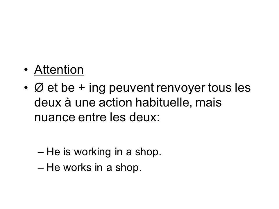 Attention Ø et be + ing peuvent renvoyer tous les deux à une action habituelle, mais nuance entre les deux: –He is working in a shop. –He works in a s