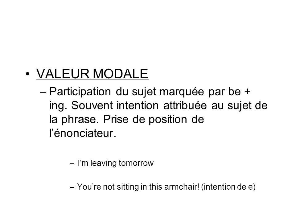 VALEUR MODALE –Participation du sujet marquée par be + ing. Souvent intention attribuée au sujet de la phrase. Prise de position de lénonciateur. –Im