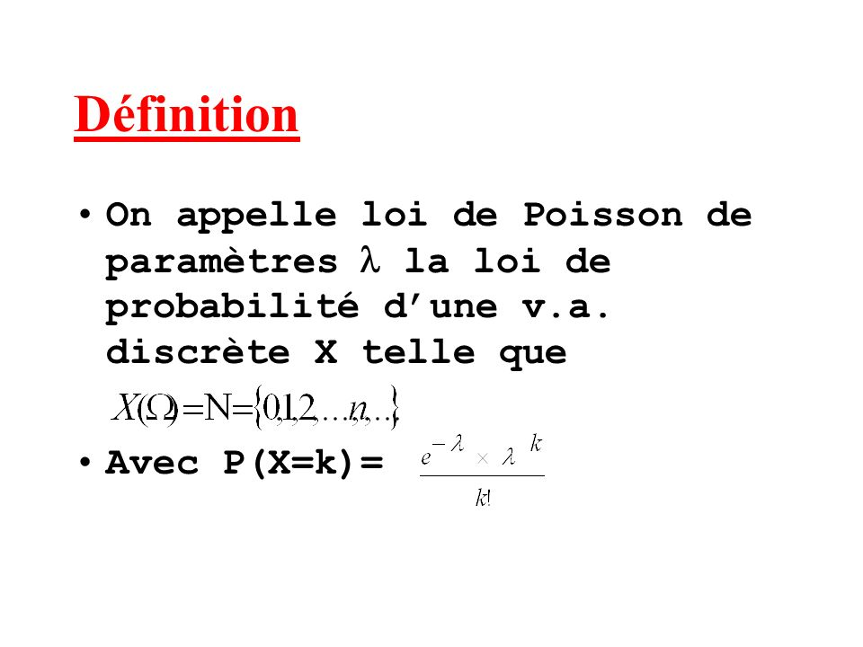 Définition On appelle loi de Poisson de paramètres la loi de probabilité dune v.a. discrète X telle que Avec P(X=k)=