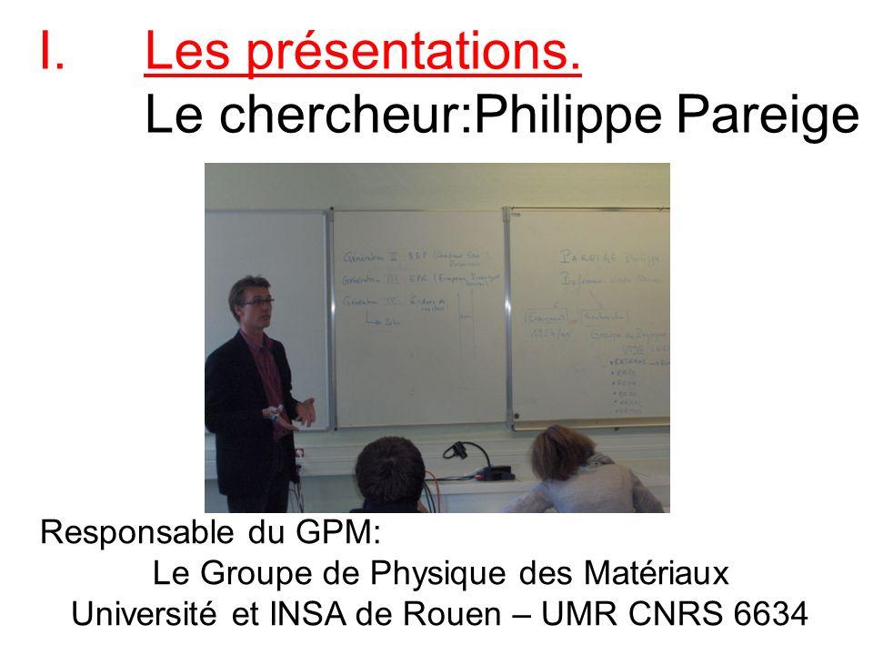 I.Les présentations. Le chercheur:Philippe Pareige Responsable du GPM: Le Groupe de Physique des Matériaux Université et INSA de Rouen – UMR CNRS 6634