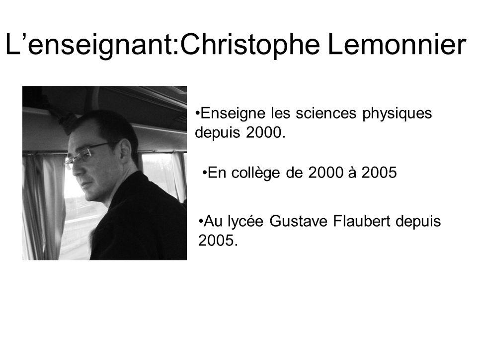 Lenseignant:Christophe Lemonnier Enseigne les sciences physiques depuis 2000. En collège de 2000 à 2005 Au lycée Gustave Flaubert depuis 2005.