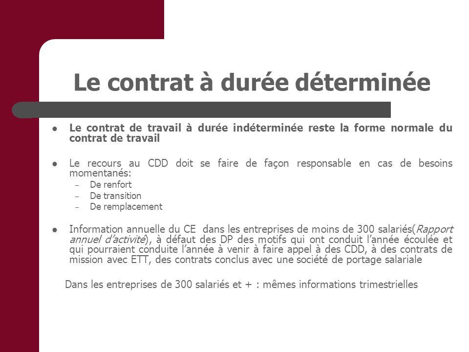 Le contrat à durée déterminée Le contrat de travail à durée indéterminée reste la forme normale du contrat de travail Le recours au CDD doit se faire de façon responsable en cas de besoins momentanés: – De renfort – De transition – De remplacement Information annuelle du CE dans les entreprises de moins de 300 salariés(Rapport annuel dactivité), à défaut des DP des motifs qui ont conduit lannée écoulée et qui pourraient conduite lannée à venir à faire appel à des CDD, à des contrats de mission avec ETT, des contrats conclus avec une société de portage salariale Dans les entreprises de 300 salariés et + : mêmes informations trimestrielles