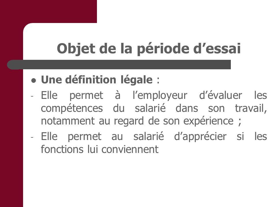Objet de la période dessai Une définition légale : - Elle permet à lemployeur dévaluer les compétences du salarié dans son travail, notamment au regard de son expérience ; - Elle permet au salarié dapprécier si les fonctions lui conviennent