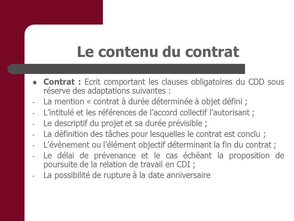 Le contenu du contrat Contrat : Ecrit comportant les clauses obligatoires du CDD sous réserve des adaptations suivantes : - La mention « contrat à durée déterminée à objet défini ; - Lintitulé et les références de laccord collectif lautorisant ; - Le descriptif du projet et sa durée prévisible ; - La définition des tâches pour lesquelles le contrat est conclu ; - Lévènement ou lélément objectif déterminant la fin du contrat ; - Le délai de prévenance et le cas échéant la proposition de poursuite de la relation de travail en CDI ; - La possibilité de rupture à la date anniversaire