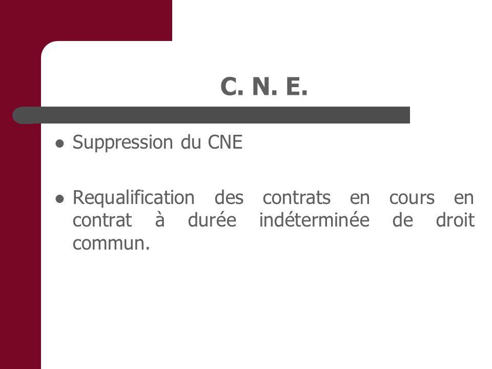 C. N. E. Suppression du CNE Requalification des contrats en cours en contrat à durée indéterminée de droit commun.