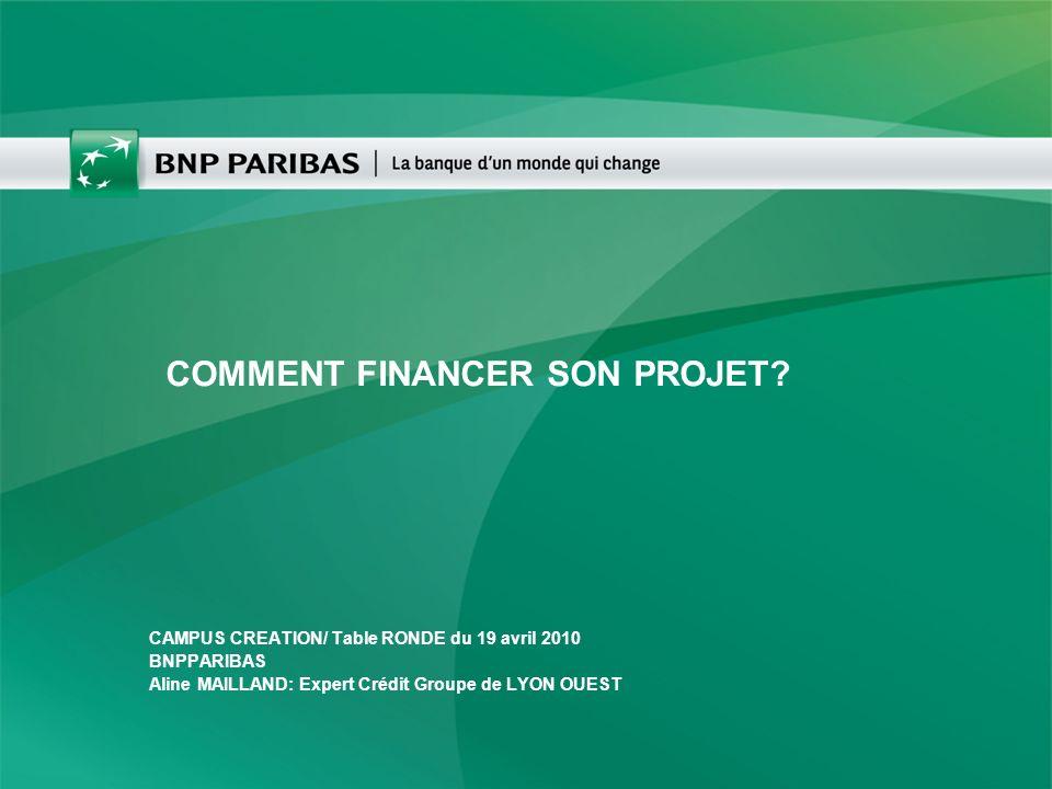 COMMENT FINANCER SON PROJET? CAMPUS CREATION/ Table RONDE du 19 avril 2010 BNPPARIBAS Aline MAILLAND: Expert Crédit Groupe de LYON OUEST