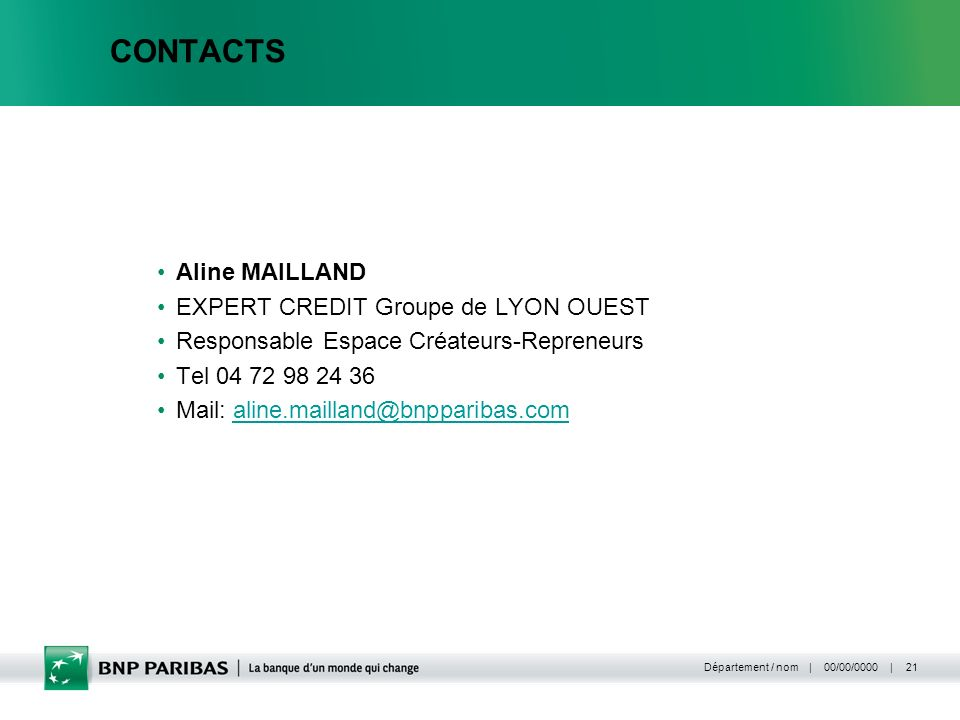 | 00/00/0000 | Département / nom 21 CONTACTS Aline MAILLAND EXPERT CREDIT Groupe de LYON OUEST Responsable Espace Créateurs-Repreneurs Tel 04 72 98 24