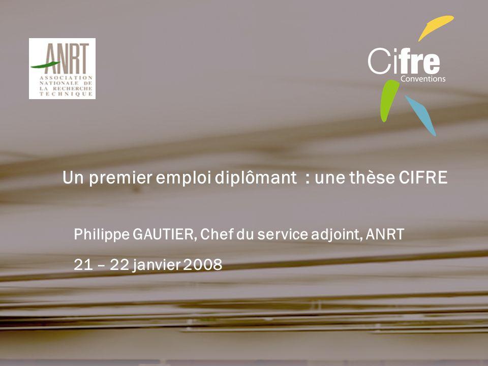Philippe GAUTIER, Chef du service adjoint, ANRT Un premier emploi diplômant : une thèse CIFRE 21 – 22 janvier 2008