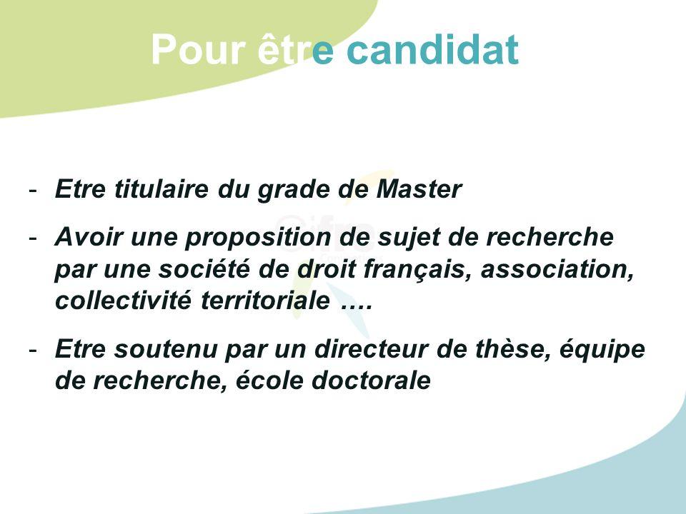 Pour être candidat -Etre titulaire du grade de Master -Avoir une proposition de sujet de recherche par une société de droit français, association, collectivité territoriale ….