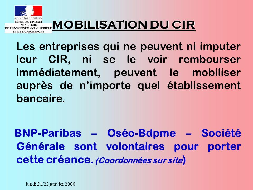 lundi 21/22 janvier 2008 MOBILISATION DU CIR Les entreprises qui ne peuvent ni imputer leur CIR, ni se le voir rembourser immédiatement, peuvent le mobiliser auprès de nimporte quel établissement bancaire.
