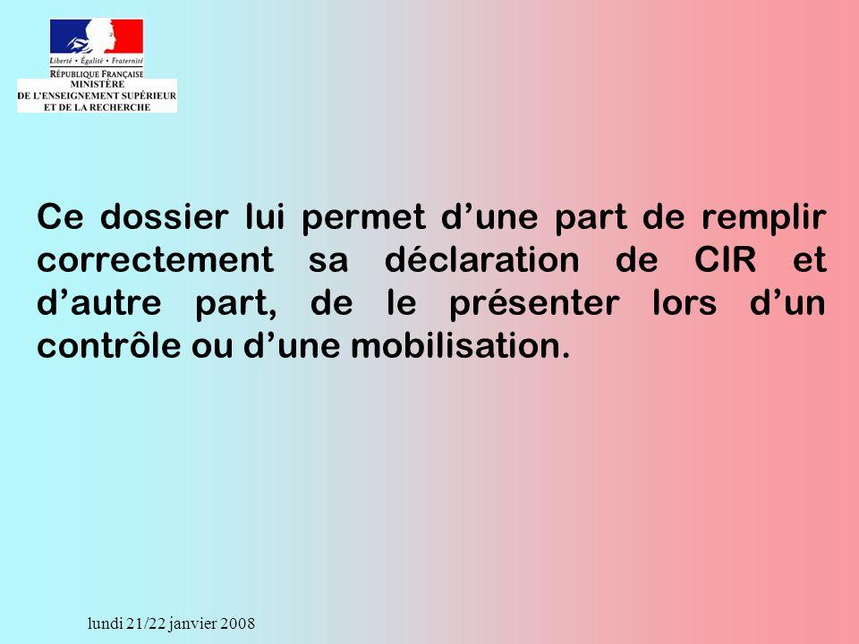 lundi 21/22 janvier 2008 Ce dossier lui permet dune part de remplir correctement sa déclaration de CIR et dautre part, de le présenter lors dun contrôle ou dune mobilisation.