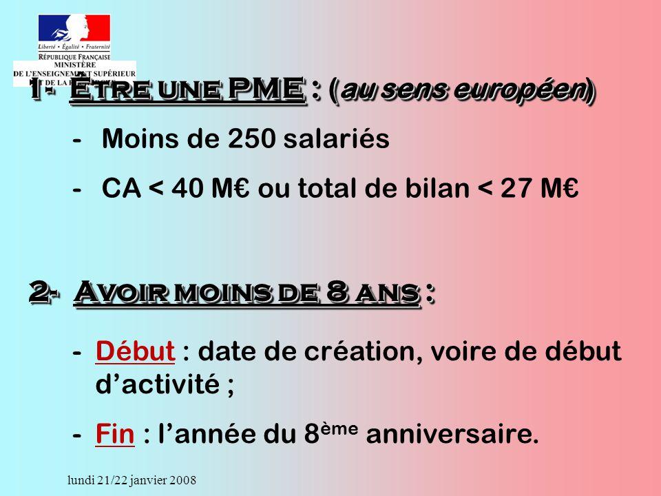 lundi 21/22 janvier 2008 -Moins de 250 salariés -CA < 40 M ou total de bilan < 27 M 1-Être une PME : (au sens européen) -Début : date de création, voire de début dactivité ; -Fin : lannée du 8 ème anniversaire.