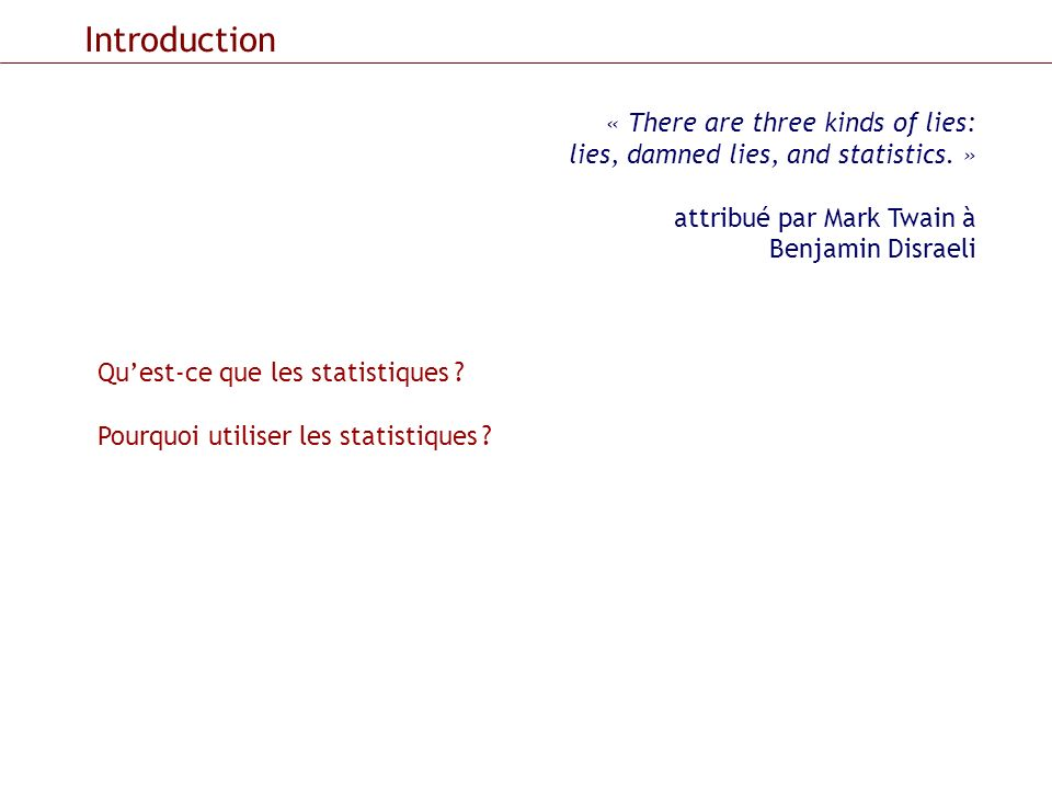 Introduction Quest-ce que les statistiques ? Pourquoi utiliser les statistiques ? « There are three kinds of lies: lies, damned lies, and statistics.