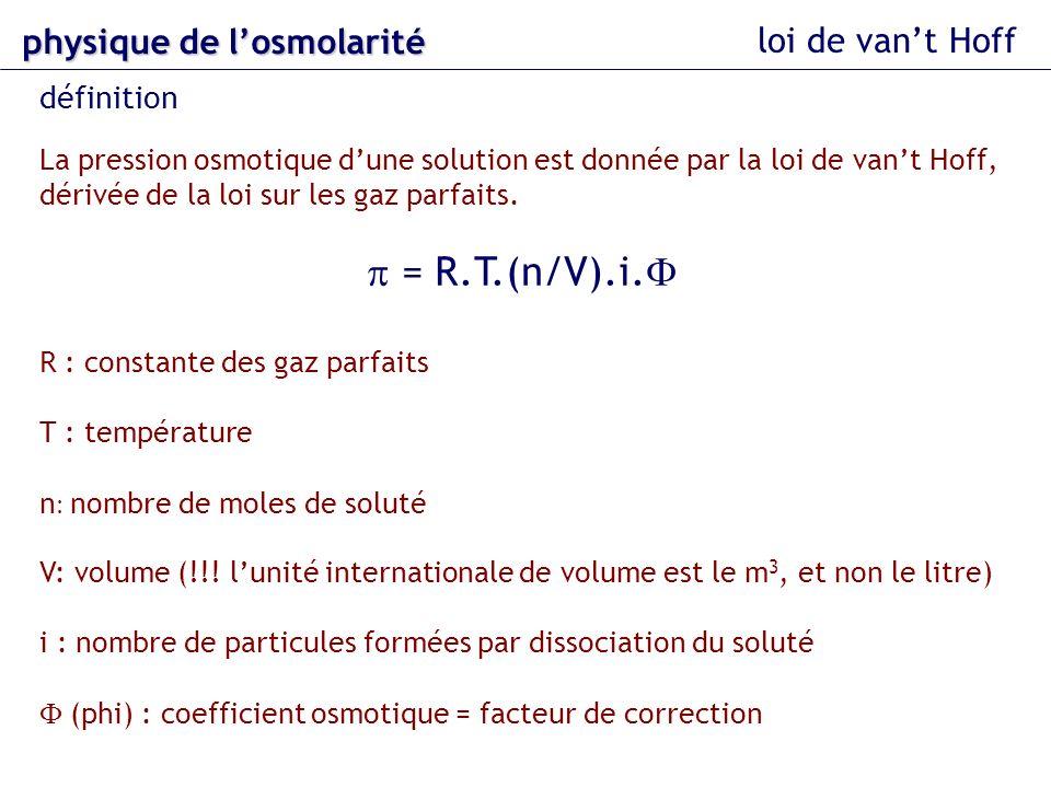 loi de vant Hoff La pression osmotique dune solution est donnée par la loi de vant Hoff, dérivée de la loi sur les gaz parfaits. = R.T.(n/V).i. R : co