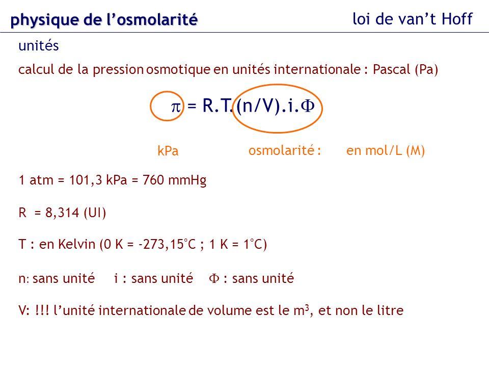loi de vant Hoff calcul de la pression osmotique en unités internationale : Pascal (Pa) = R.T.(n/V).i. 1 atm = 101,3 kPa = 760 mmHg R = 8,314 (UI) T :